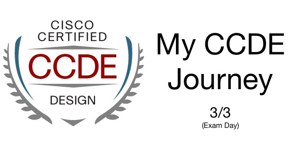 My CCDE Journey - Part 3 of 3 - Exam Day